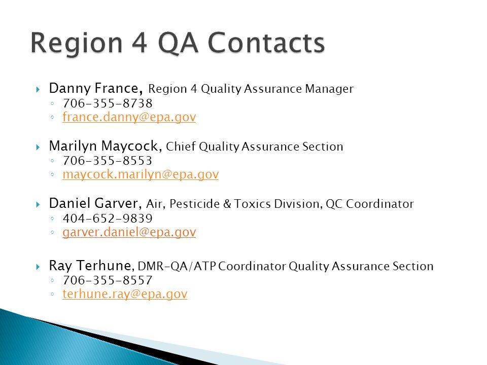  Danny France, Region 4 Quality Assurance Manager ◦ 706-355-8738 ◦ france.danny@epa.gov france.danny@epa.gov  Marilyn Maycock, Chief Quality Assurance Section ◦ 706-355-8553 ◦ maycock.marilyn@epa.gov maycock.marilyn@epa.gov  Daniel Garver, Air, Pesticide & Toxics Division, QC Coordinator ◦ 404-652-9839 ◦ garver.daniel@epa.gov  Ray Terhune, DMR-QA/ATP Coordinator Quality Assurance Section ◦ 706-355-8557 ◦ terhune.ray@epa.gov terhune.ray@epa.gov