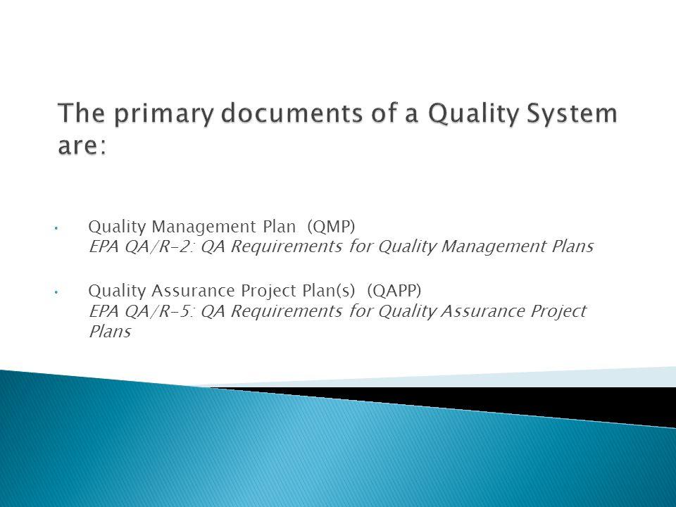 Quality Management Plan (QMP) EPA QA/R-2: QA Requirements for Quality Management Plans Quality Assurance Project Plan(s) (QAPP) EPA QA/R-5: QA Require