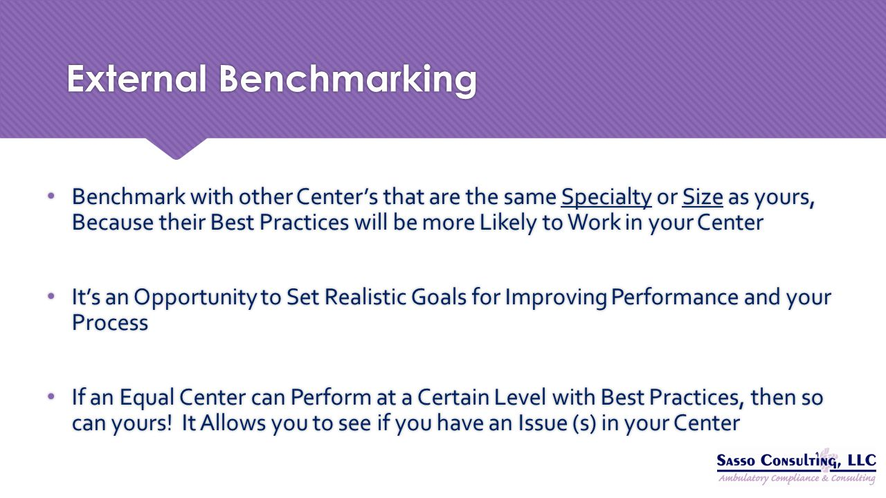 External Benchmarking Benchmark with other Center's that are the same Specialty or Size as yours, Because their Best Practices will be more Likely to