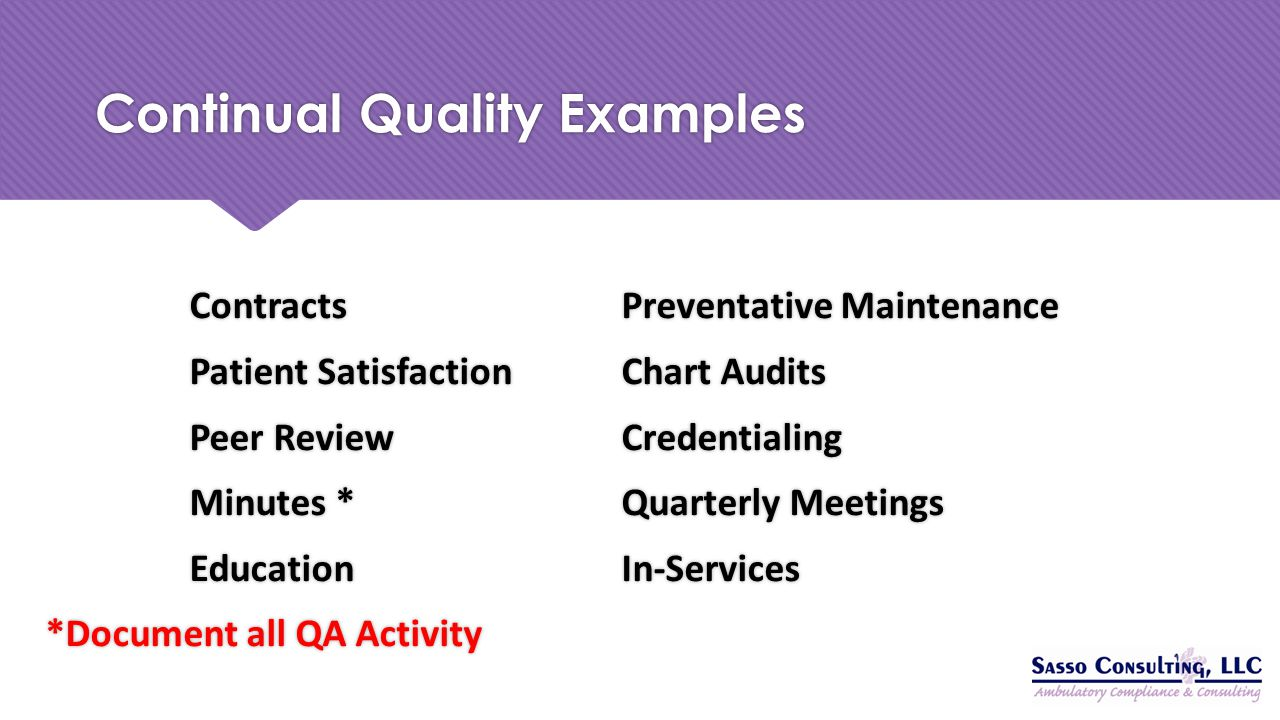 Continual Quality Examples ContractsPreventative Maintenance Patient SatisfactionChart Audits Peer ReviewCredentialing Minutes *Quarterly Meetings Edu