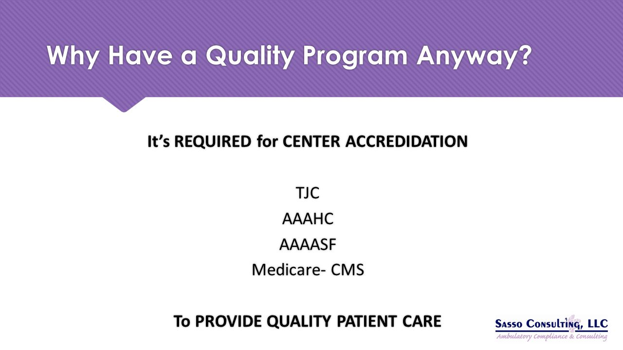 Why Have a Quality Program Anyway? It's REQUIRED for CENTER ACCREDIDATION TJC AAAHC AAAASF Medicare- CMS To PROVIDE QUALITY PATIENT CARE It's REQUIRED