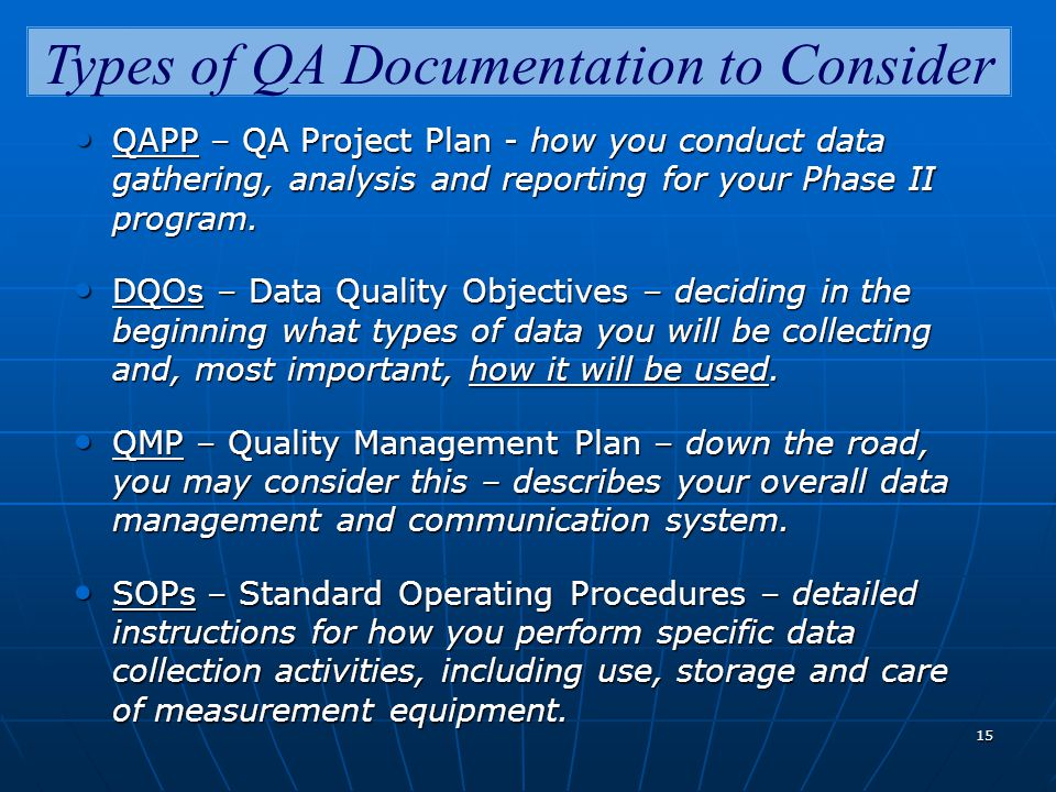 15 Types of QA Documentation to Consider QAPP – QA Project Plan - how you conduct data gathering, analysis and reporting for your Phase II program.