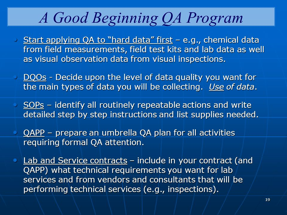 19 A Good Beginning QA Program Start applying QA to hard data first – e.g., chemical data from field measurements, field test kits and lab data as well as visual observation data from visual inspections.