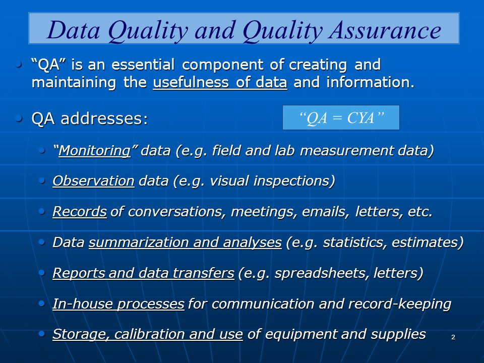 2 Data Quality and Quality Assurance QA is an essential component of creating and maintaining the usefulness of data and information.