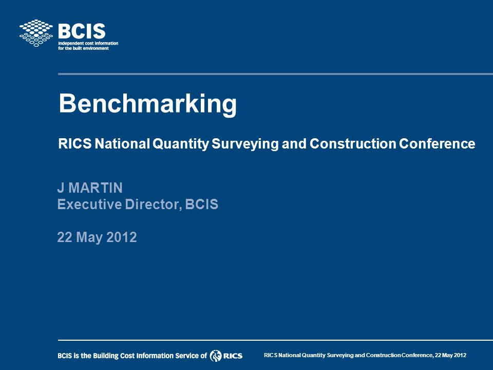 RICS National Quantity Surveying and Construction Conference, 22 May 2012 Benchmarking BCIS Executive Director Member of Treasury's Infrastructure UK (IUK) Infrastructure Data Group Member of Cabinet Office/IUK Joint Data and Benchmarking Group