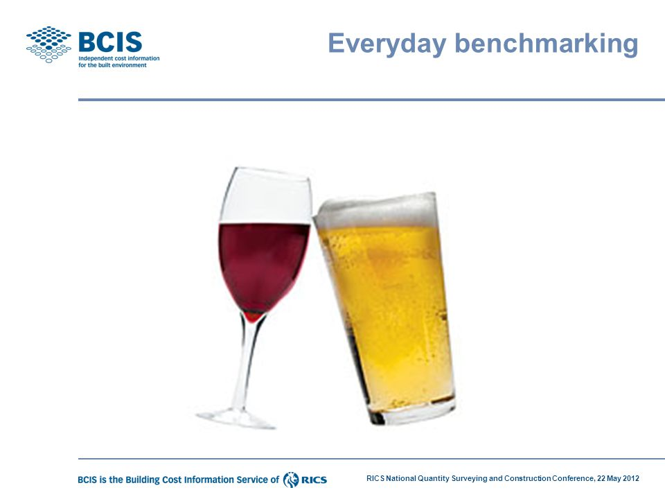 RICS National Quantity Surveying and Construction Conference, 22 May 2012 Everyday benchmarking