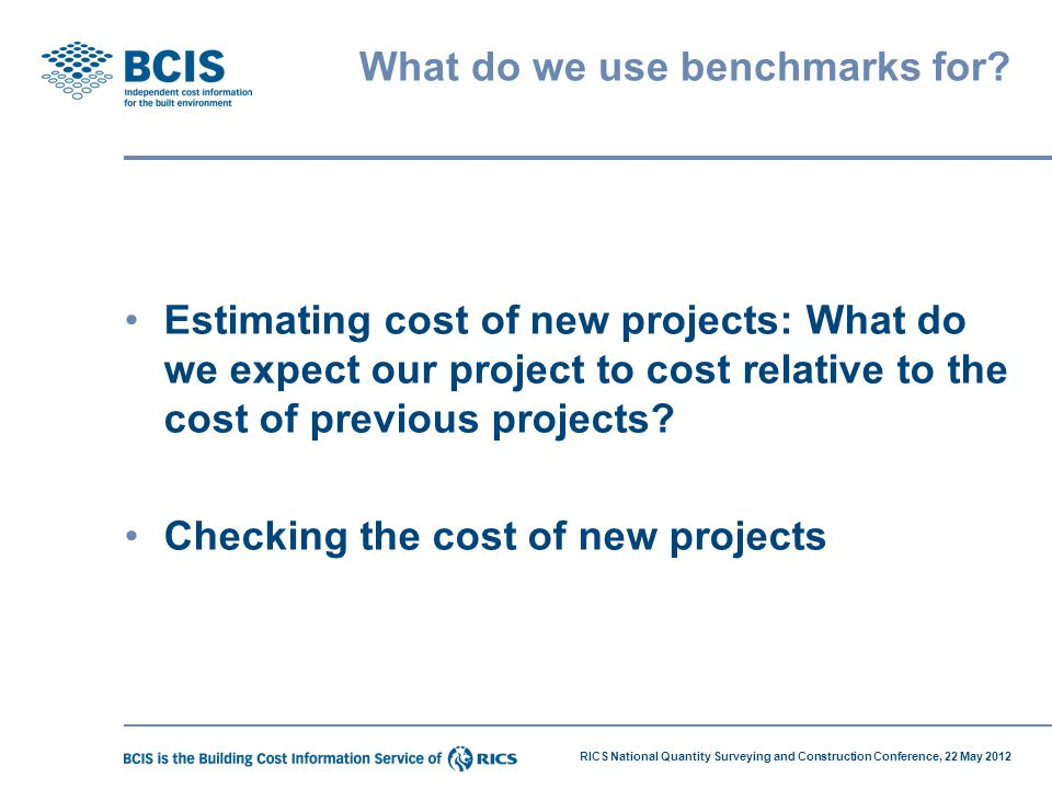 RICS National Quantity Surveying and Construction Conference, 22 May 2012 What do we use benchmarks for? Estimating cost of new projects: What do we e