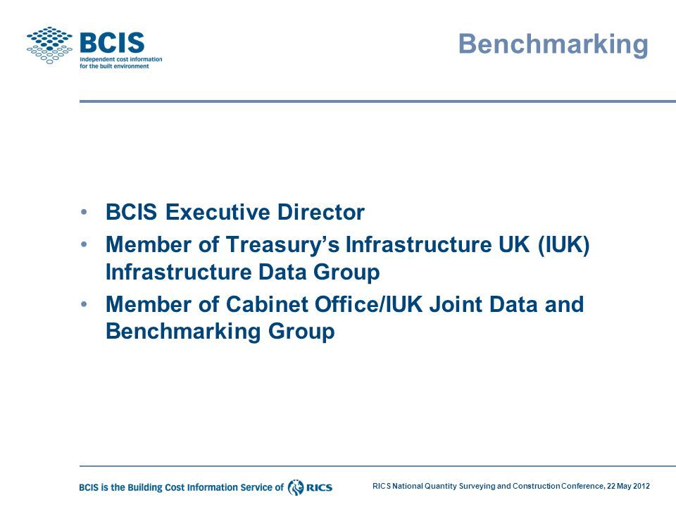 RICS National Quantity Surveying and Construction Conference, 22 May 2012 Benchmarking BCIS Executive Director Member of Treasury's Infrastructure UK