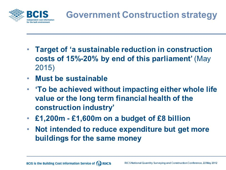 RICS National Quantity Surveying and Construction Conference, 22 May 2012 Government Construction strategy Target of 'a sustainable reduction in const