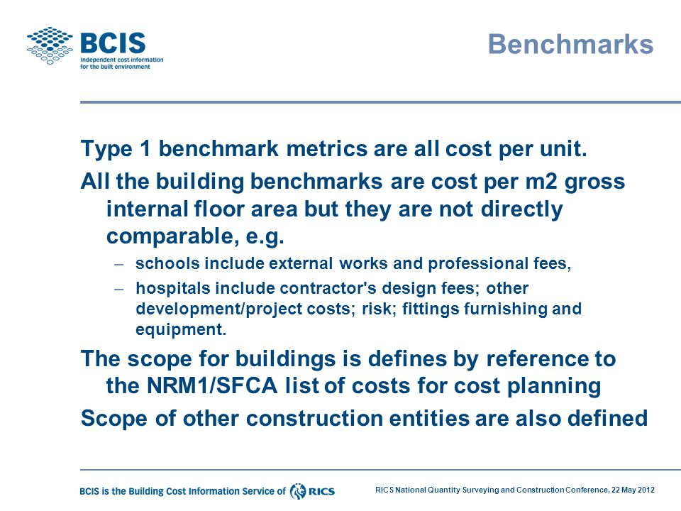 RICS National Quantity Surveying and Construction Conference, 22 May 2012 Benchmarks Type 1 benchmark metrics are all cost per unit. All the building