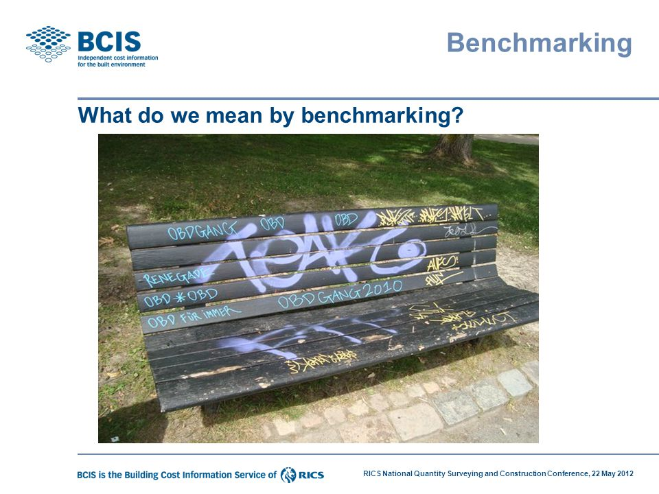 RICS National Quantity Surveying and Construction Conference, 22 May 2012 Benchmarking What do we mean by benchmarking?