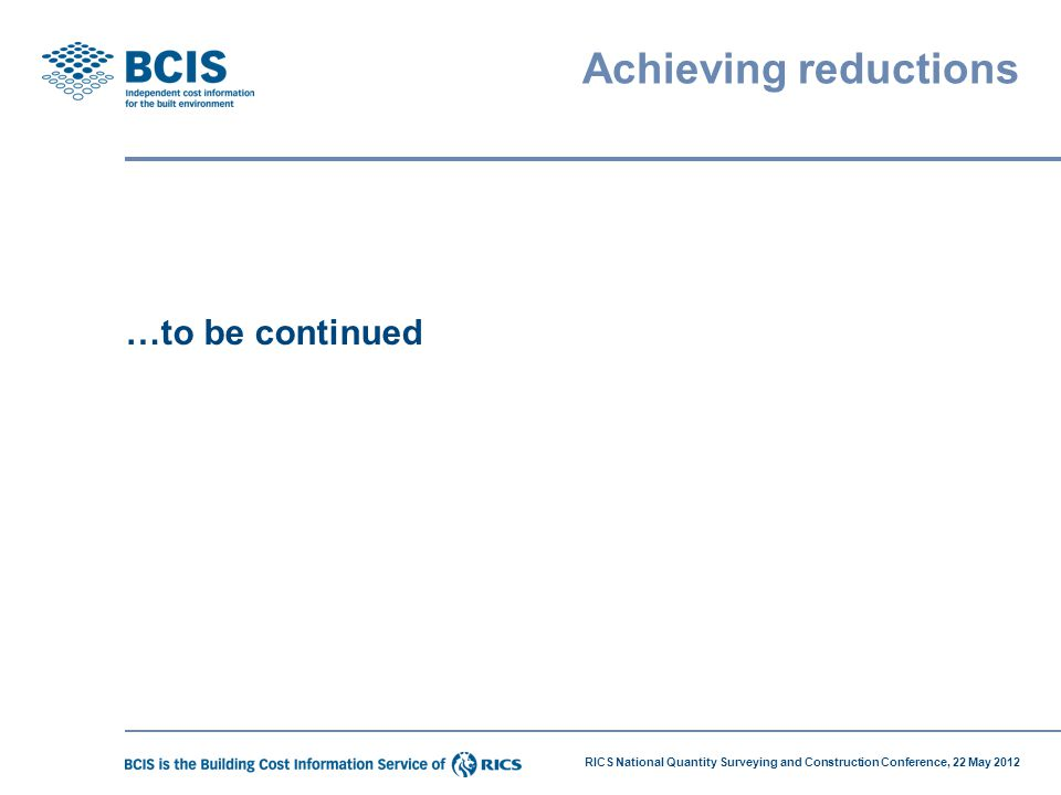 RICS National Quantity Surveying and Construction Conference, 22 May 2012 Achieving reductions …to be continued