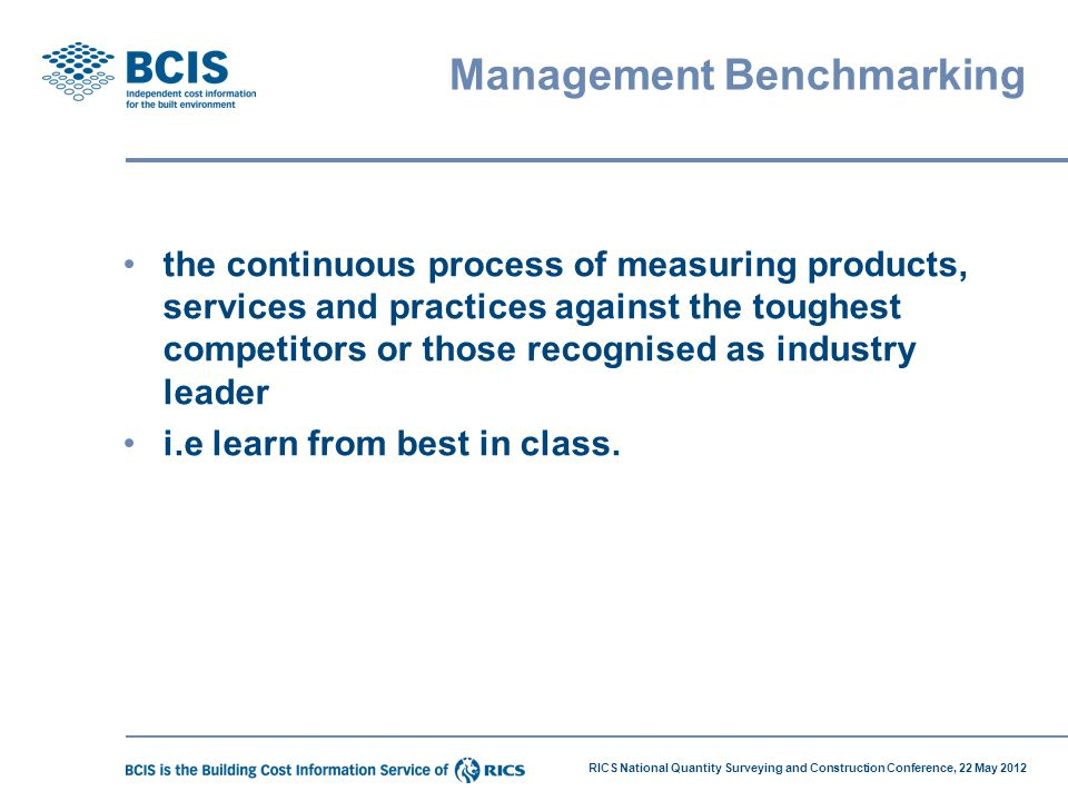 RICS National Quantity Surveying and Construction Conference, 22 May 2012 Benchmarking?