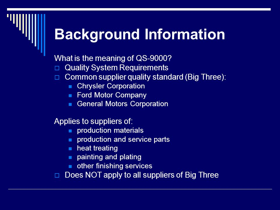 Background Information (continued) TE-9000 Tooling and Equipment Supplement Internal shorthand as supplement to QS 9000 Worldwide Commitment Released throughout North America, several countries of South America, Europe, Australia and Asia Compliance audits by qualified ISO 9001 registrars: Internal Customer (second-party) Third-party