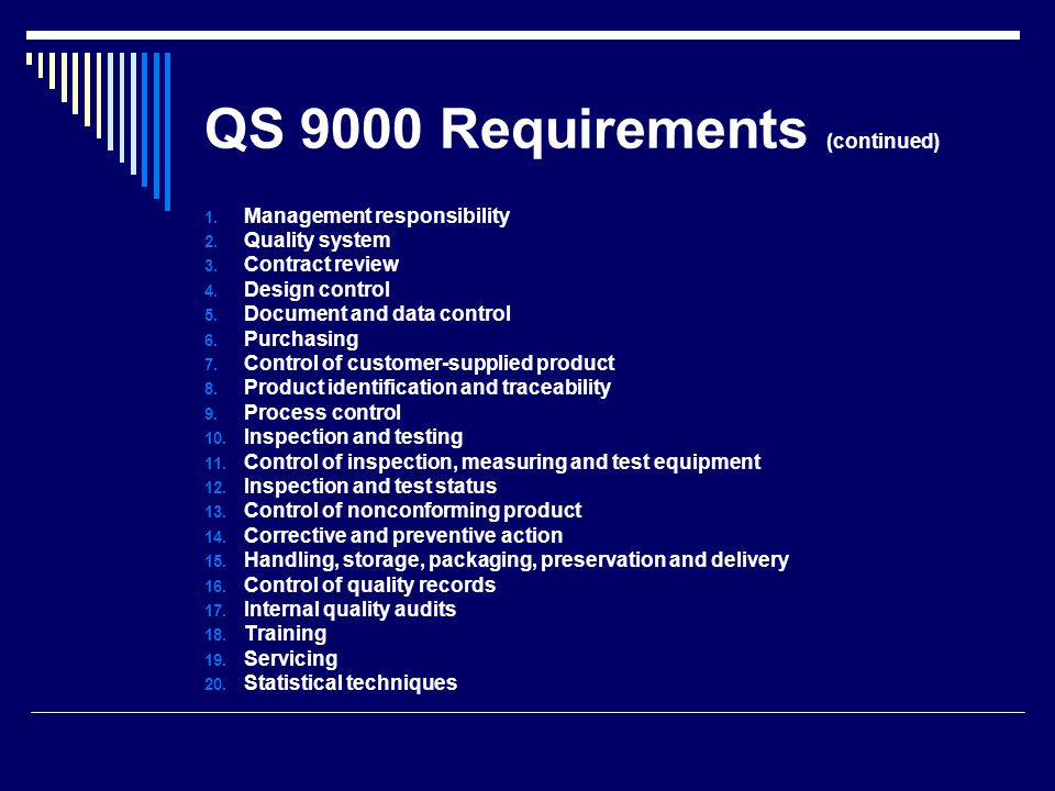 QS 9000 Requirements (continued) Management Responsibility o Quality policy o Organization o Resources o Management representative o Organizational interface o Business plan o Analysis and use of company-level data o Customer satisfaction Design Control Requirements o General Information o Design and development planning Required skills o Organizational, technical interfaces o Design input o Design output o Design review o Design verification o Design validation o Design changes Quality System Requirements o General o Quality system procedures o Quality planning Special characteristics Use of cross-functional teams Feasibility reviews The control plan