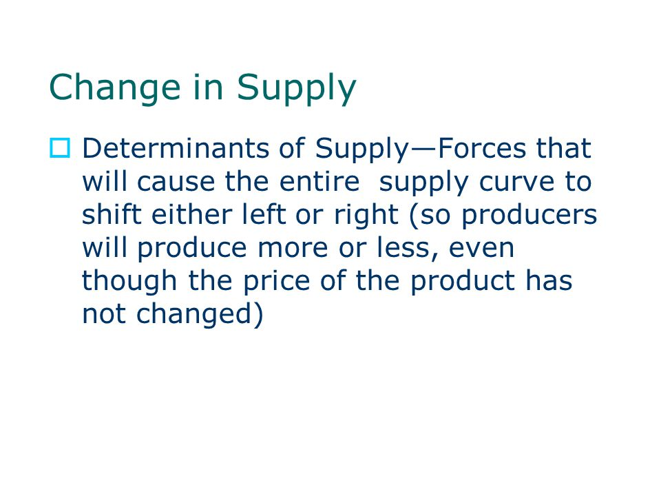 Change in Supply  Determinants of Supply—Forces that will cause the entire supply curve to shift either left or right (so producers will produce more