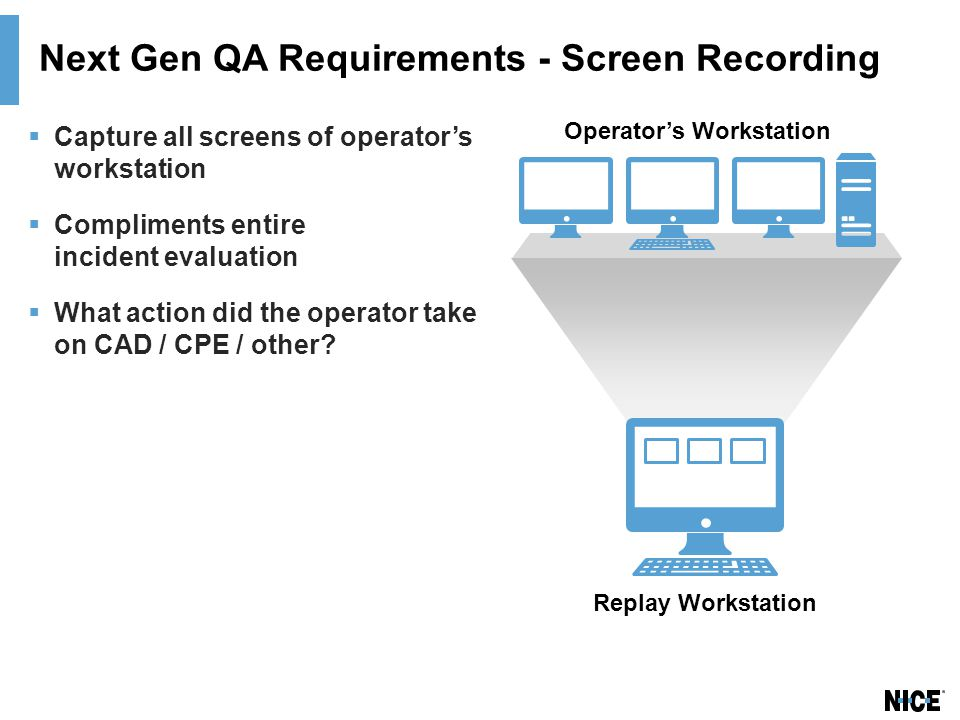 Next Gen QA Requirements - Screen Recording  Capture all screens of operator's workstation  Compliments entire incident evaluation  What action did the operator take on CAD / CPE / other.