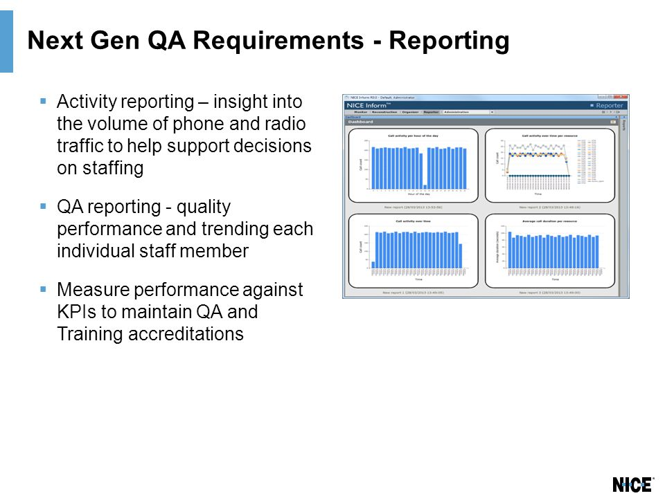 Next Gen QA Requirements - Reporting  Activity reporting – insight into the volume of phone and radio traffic to help support decisions on staffing  QA reporting - quality performance and trending each individual staff member  Measure performance against KPIs to maintain QA and Training accreditations