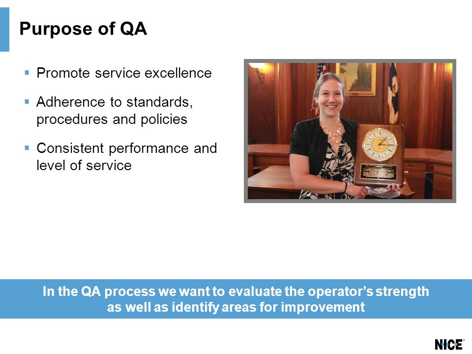 Purpose of QA  Promote service excellence  Adherence to standards, procedures and policies  Consistent performance and level of service In the QA process we want to evaluate the operator's strength as well as identify areas for improvement