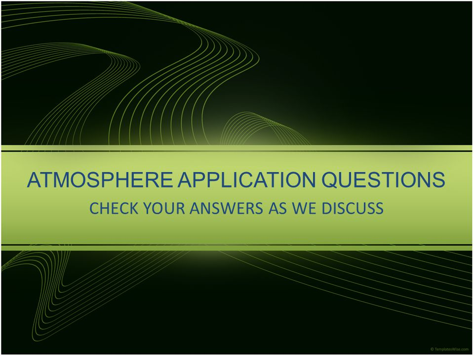 ATMOSPHERE APPLICATION QUESTIONS CHECK YOUR ANSWERS AS WE DISCUSS