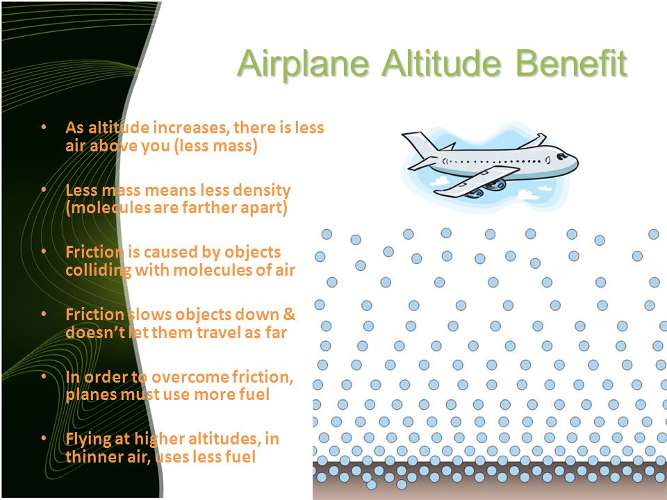 Airplane Altitude Benefit As altitude increases, there is less air above you (less mass) Less mass means less density (molecules are farther apart) Friction is caused by objects colliding with molecules of air Friction slows objects down & doesn't let them travel as far In order to overcome friction, planes must use more fuel Flying at higher altitudes, in thinner air, uses less fuel