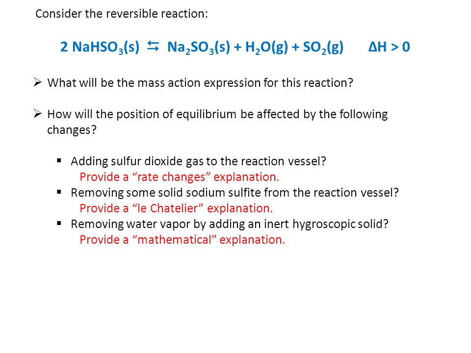 Consider the reversible reaction: 2 NaHSO 3 (s)  Na 2 SO 3 (s) + H 2 O(g) + SO 2 (g) ΔH > 0  What will be the mass action expression for this reaction.