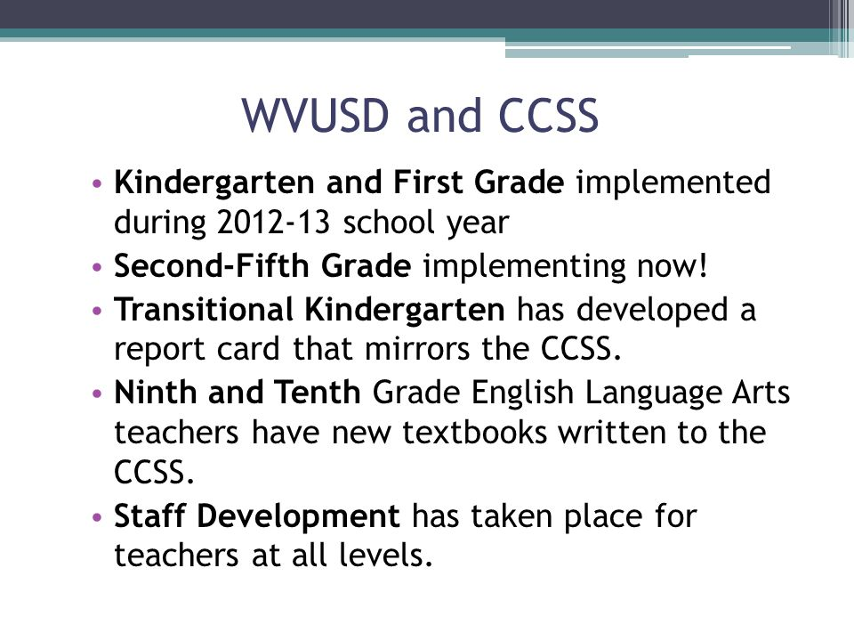 WVUSD and CCSS Kindergarten and First Grade implemented during 2012-13 school year Second-Fifth Grade implementing now.