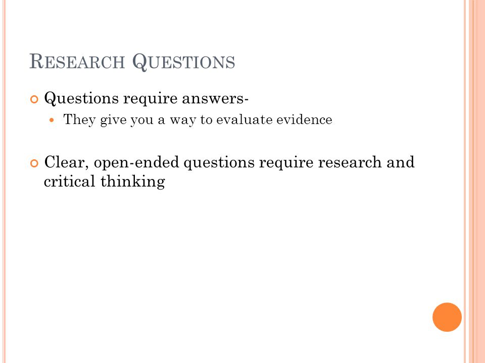 R ESEARCH Q UESTIONS Questions require answers- They give you a way to evaluate evidence Clear, open-ended questions require research and critical thinking