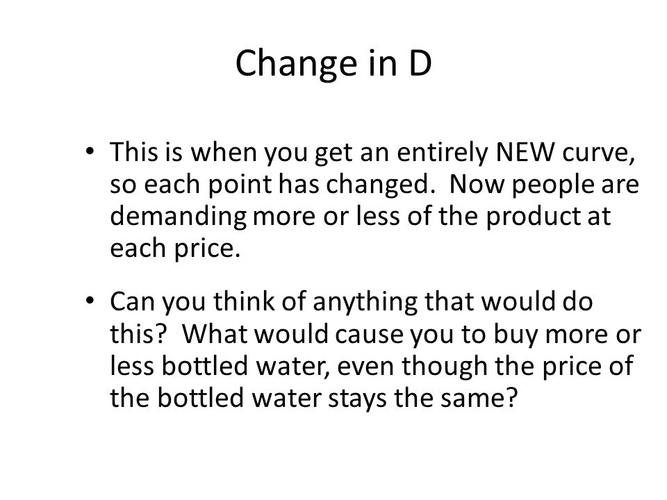 Change in Demand Determinants of Demand—things that will cause a change in D --A change in consumer Tastes --A change in the price of Related Goods (Complements & Substitutes) --A change in consumer Income --A change in number of Buyers --A change in consumer Expectations