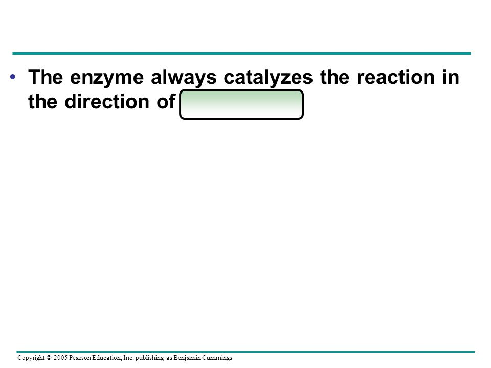 Copyright © 2005 Pearson Education, Inc. publishing as Benjamin Cummings The enzyme always catalyzes the reaction in the direction of equilibrium.