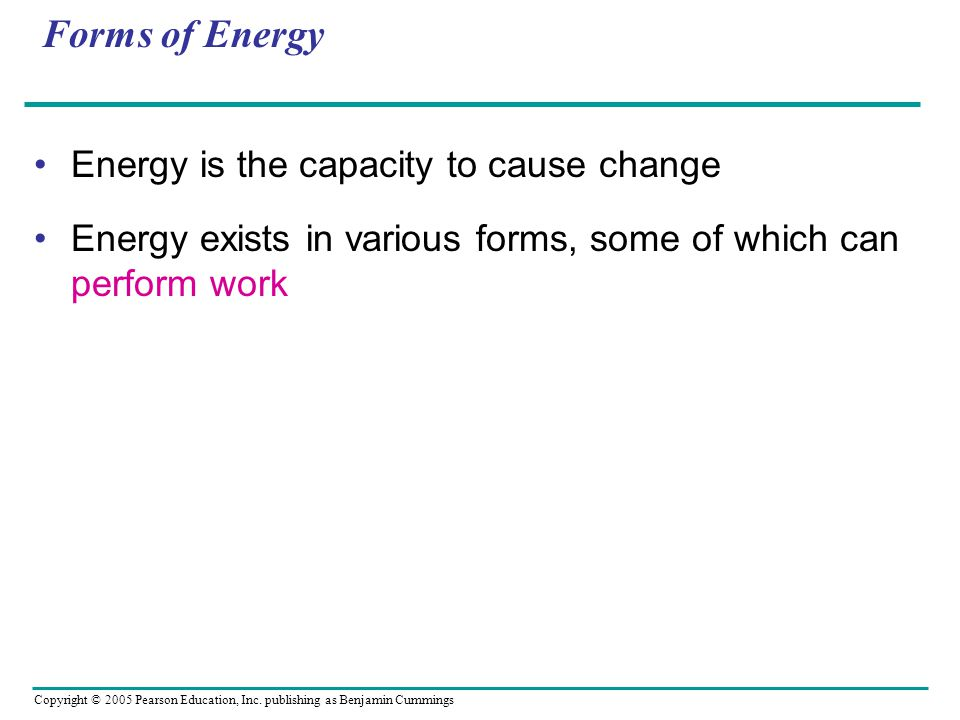 Copyright © 2005 Pearson Education, Inc. publishing as Benjamin Cummings Forms of Energy Energy is the capacity to cause change Energy exists in vario