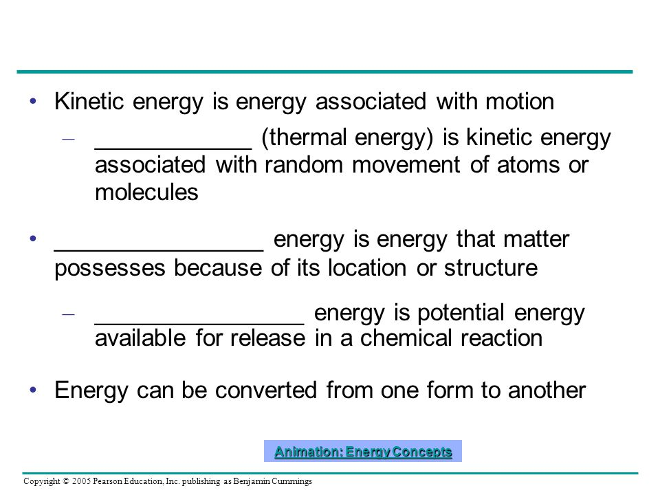 Copyright © 2005 Pearson Education, Inc. publishing as Benjamin Cummings Kinetic energy is energy associated with motion – ____________ (thermal energ