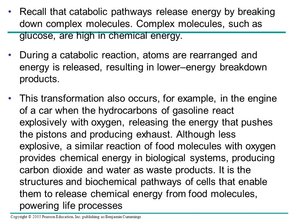 Copyright © 2005 Pearson Education, Inc. publishing as Benjamin Cummings Recall that catabolic pathways release energy by breaking down complex molecu