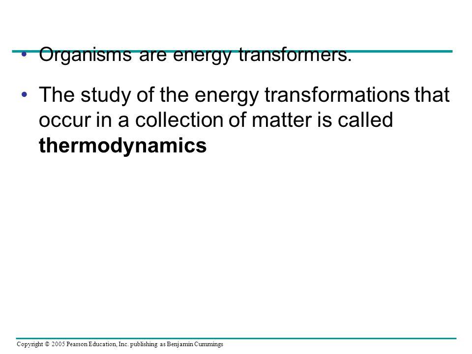 Copyright © 2005 Pearson Education, Inc. publishing as Benjamin Cummings Organisms are energy transformers. The study of the energy transformations th