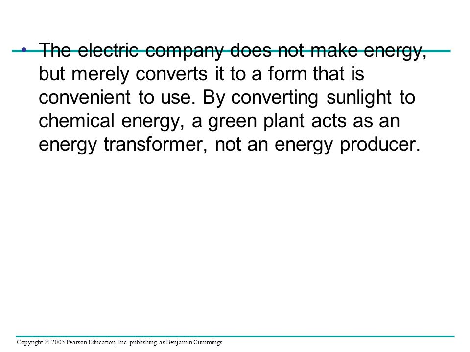 Copyright © 2005 Pearson Education, Inc. publishing as Benjamin Cummings The electric company does not make energy, but merely converts it to a form t