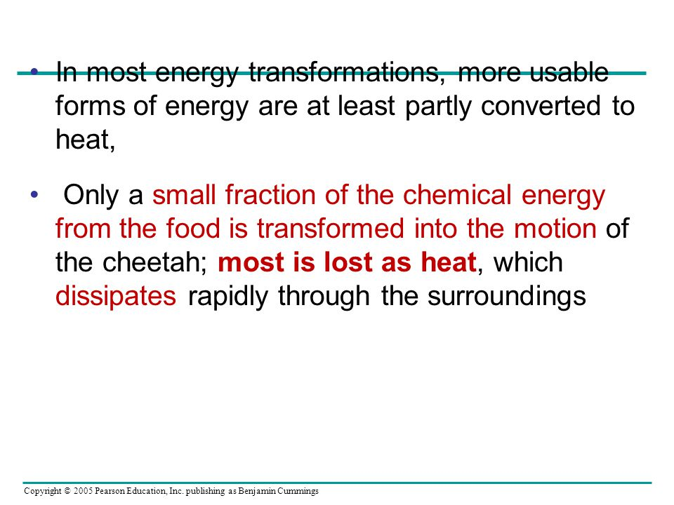 Copyright © 2005 Pearson Education, Inc. publishing as Benjamin Cummings In most energy transformations, more usable forms of energy are at least part