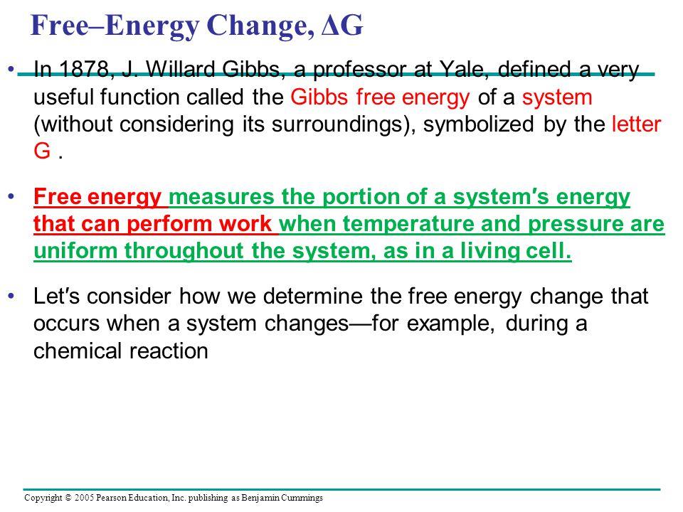 Copyright © 2005 Pearson Education, Inc. publishing as Benjamin Cummings Free–Energy Change, ΔG In 1878, J. Willard Gibbs, a professor at Yale, define