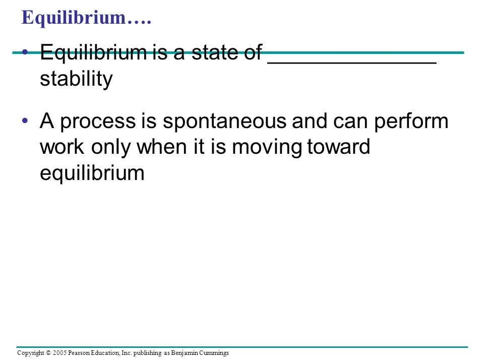 Copyright © 2005 Pearson Education, Inc. publishing as Benjamin Cummings Equilibrium…. Equilibrium is a state of ______________ stability A process is