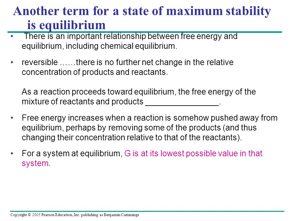 Copyright © 2005 Pearson Education, Inc. publishing as Benjamin Cummings Another term for a state of maximum stability is equilibrium There is an impo