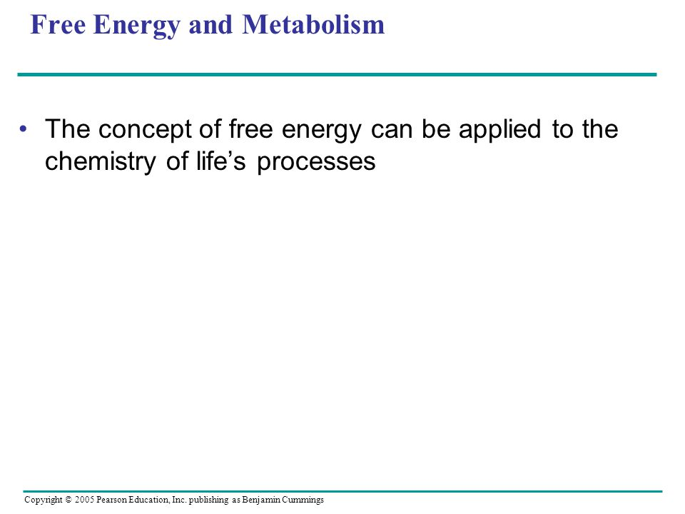 Copyright © 2005 Pearson Education, Inc. publishing as Benjamin Cummings Free Energy and Metabolism The concept of free energy can be applied to the c