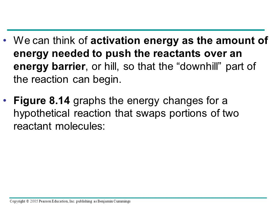 Copyright © 2005 Pearson Education, Inc. publishing as Benjamin Cummings We can think of activation energy as the amount of energy needed to push the