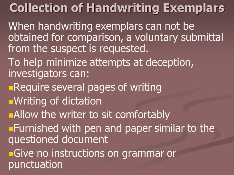 Collection of Handwriting Exemplars When handwriting exemplars can not be obtained for comparison, a voluntary submittal from the suspect is requested
