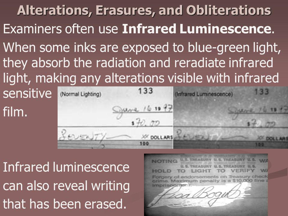 Alterations, Erasures, and Obliterations Examiners often use Infrared Luminescence. When some inks are exposed to blue-green light, they absorb the ra