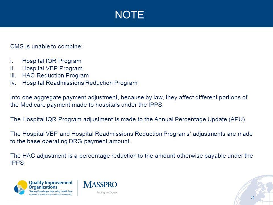34 NOTE CMS is unable to combine: i.Hospital IQR Program ii.Hospital VBP Program iii.HAC Reduction Program iv.Hospital Readmissions Reduction Program