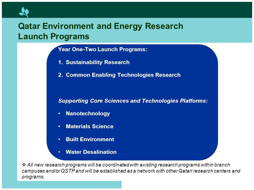 10 Qatar Environment and Energy Research Launch Programs Year One-Two Launch Programs: 1.Sustainability Research 2.Common Enabling Technologies Resear