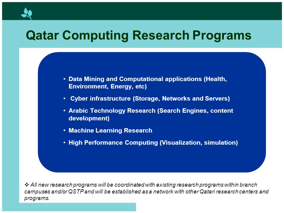 13 Qatar Computing Research Programs Data Mining and Computational applications (Health, Environment, Energy, etc) Cyber infrastructure (Storage, Networks and Servers) Arabic Technology Research (Search Engines, content development) Machine Learning Research High Performance Computing (Visualization, simulation)  All new research programs will be coordinated with existing research programs within branch campuses and/or QSTP and will be established as a network with other Qatari research centers and programs.