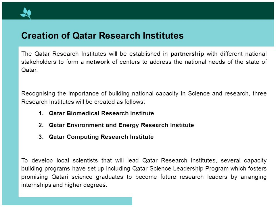 2 Creation of Qatar Research Institutes The Qatar Research Institutes will be established in partnership with different national stakeholders to form a network of centers to address the national needs of the state of Qatar.