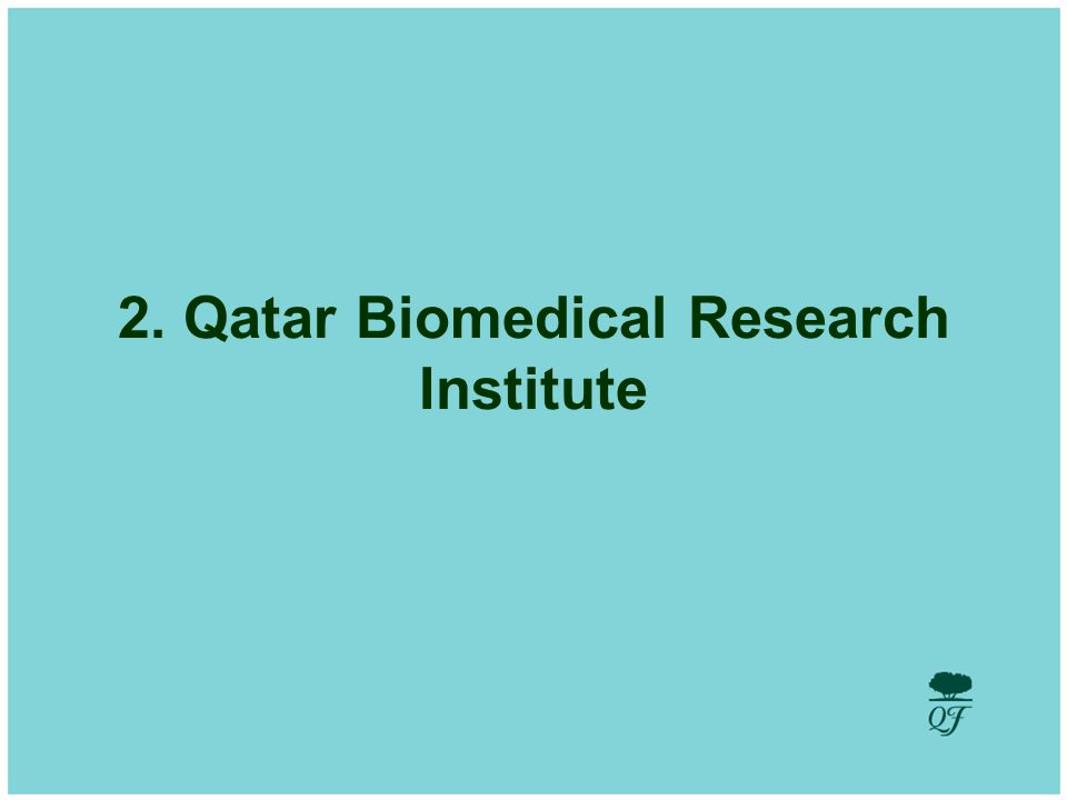 4 Qatar Biomedical Research Institute Goal: The goal of Qatar Biomedical Research Institute is to deliver personalised medicine that can mitigate or eliminate diseases of high prevalence in Qatar and the region such as birth defects, genetic disorders, diabetes and cancer.