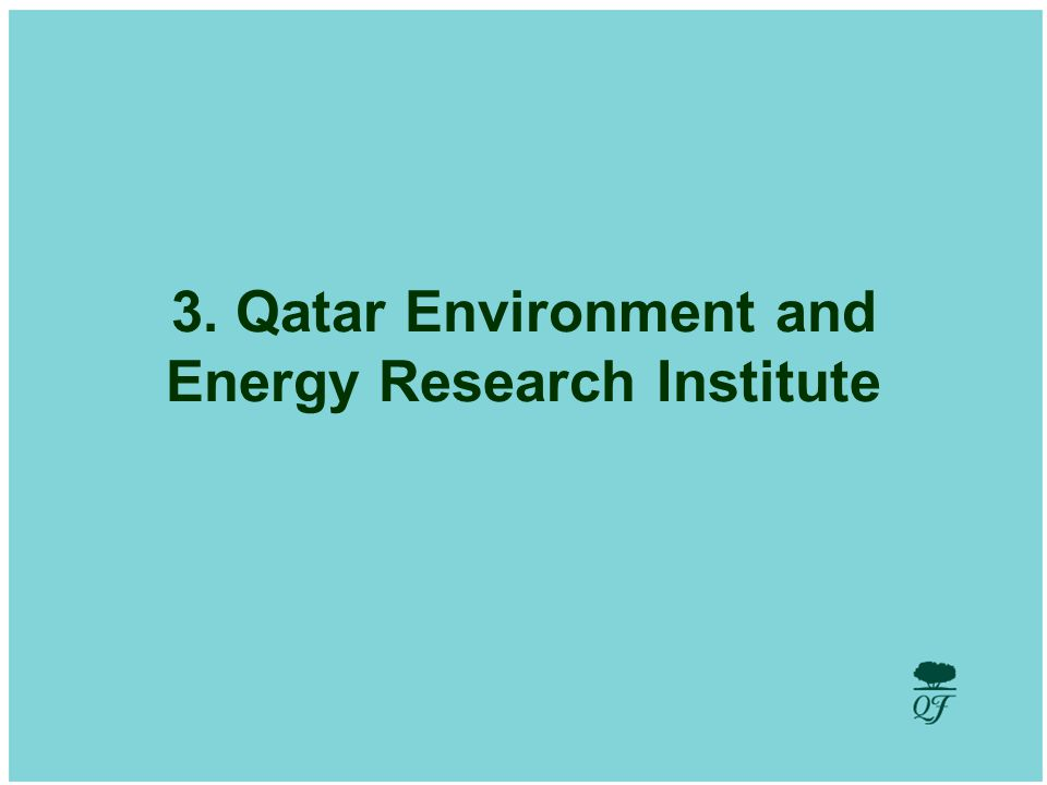 8 Qatar Environment and Energy Research Institute Goal: The goal of Qatar Environment and Energy Research Institute is to ensure the sustainable development of the State of Qatar through providing a diversity of sources in terms of access to energy while protecting the environment of Qatar by supplying cleaner and safer energy consistently.