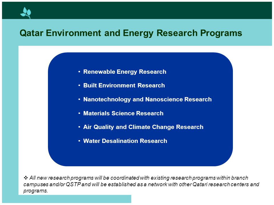 9 Qatar Environment and Energy Research Programs Renewable Energy Research Built Environment Research Nanotechnology and Nanoscience Research Materials Science Research Air Quality and Climate Change Research Water Desalination Research  All new research programs will be coordinated with existing research programs within branch campuses and/or QSTP and will be established as a network with other Qatari research centers and programs.